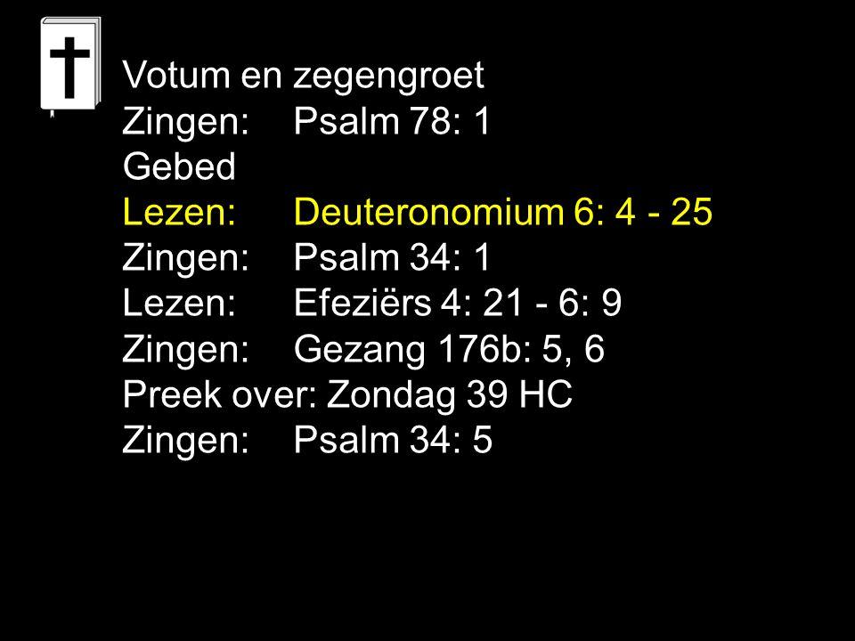 Votum en zegengroet Zingen: Psalm 78: 1. Gebed. Lezen: Deuteronomium 6: 4 - 25. Zingen: Psalm 34: 1.