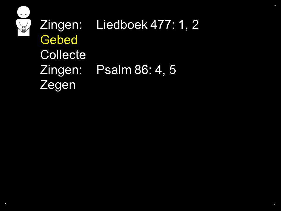 Zingen: Liedboek 477: 1, 2 Gebed Collecte Zingen: Psalm 86: 4, 5 Zegen