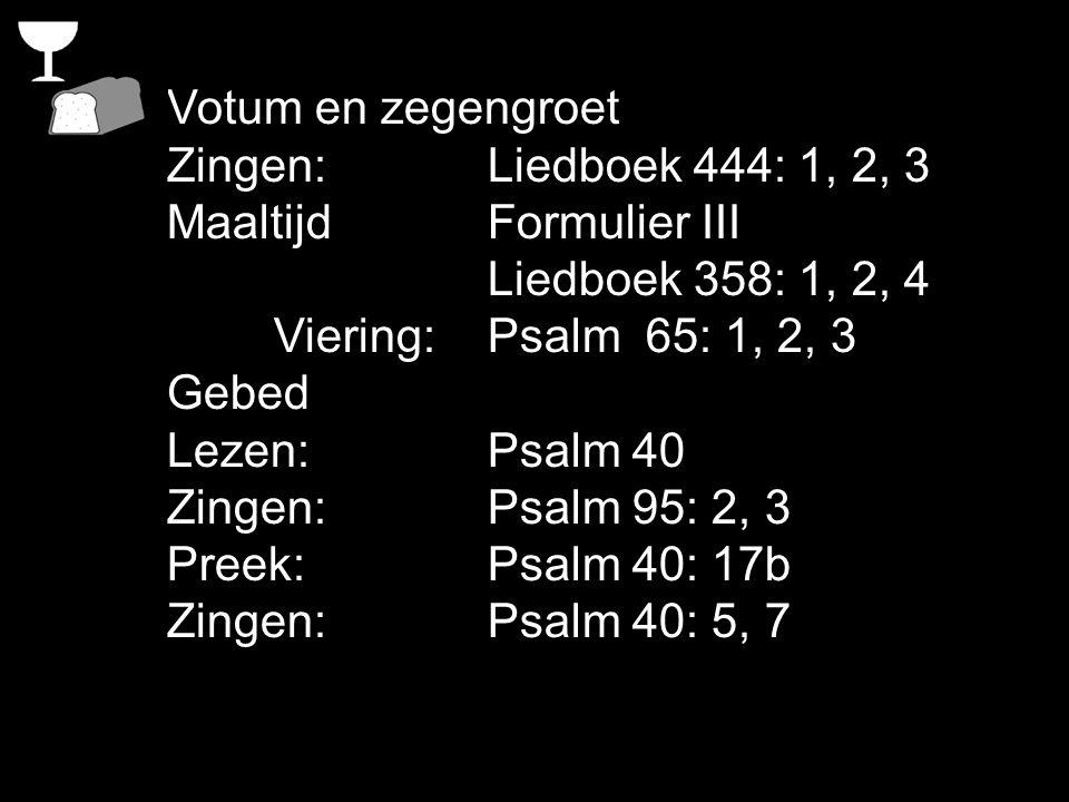 Votum en zegengroet Zingen: Liedboek 444: 1, 2, 3. Maaltijd Formulier III. Liedboek 358: 1, 2, 4.