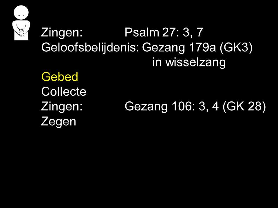 Zingen: Psalm 27: 3, 7 Geloofsbelijdenis: Gezang 179a (GK3) in wisselzang. Gebed. Collecte. Zingen: Gezang 106: 3, 4 (GK 28)