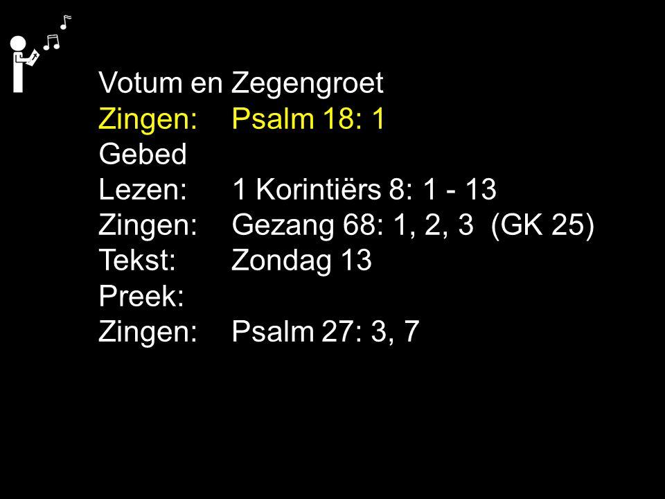 Votum en Zegengroet Zingen: Psalm 18: 1. Gebed. Lezen: 1 Korintiërs 8: 1 - 13. Zingen: Gezang 68: 1, 2, 3 (GK 25)