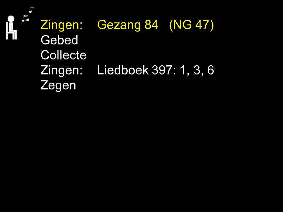 Zingen: Gezang 84 (NG 47) Gebed Collecte Zingen: Liedboek 397: 1, 3, 6 Zegen