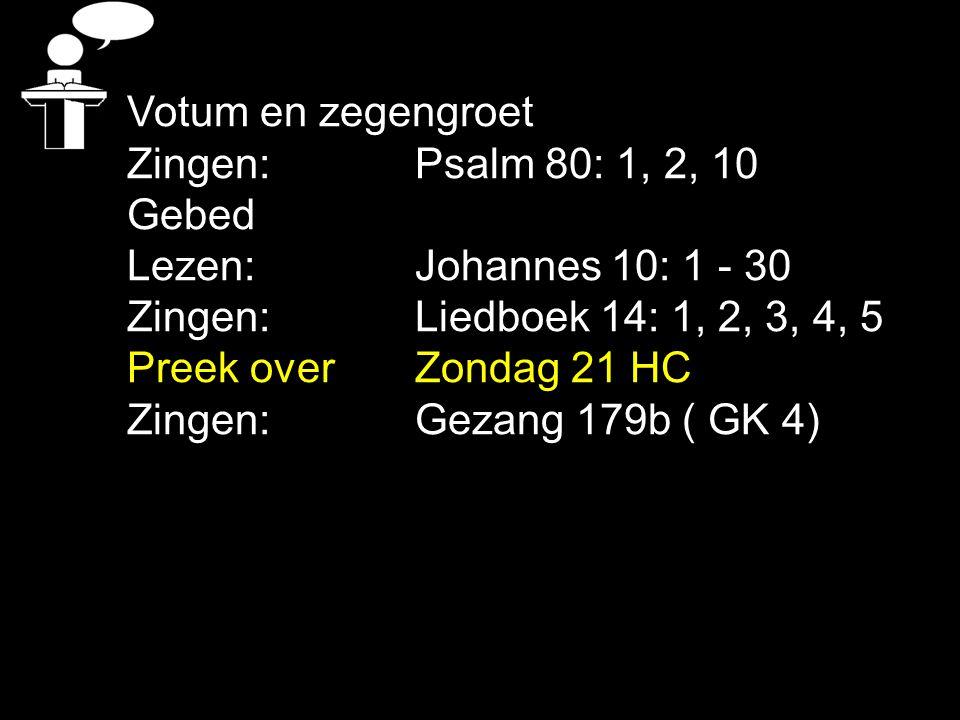 Votum en zegengroet Zingen: Psalm 80: 1, 2, 10. Gebed. Lezen: Johannes 10: 1 - 30. Zingen: Liedboek 14: 1, 2, 3, 4, 5.