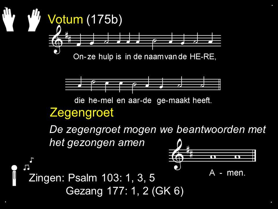 . . Votum (175b) Zegengroet. De zegengroet mogen we beantwoorden met het gezongen amen. Zingen: Psalm 103: 1, 3, 5.