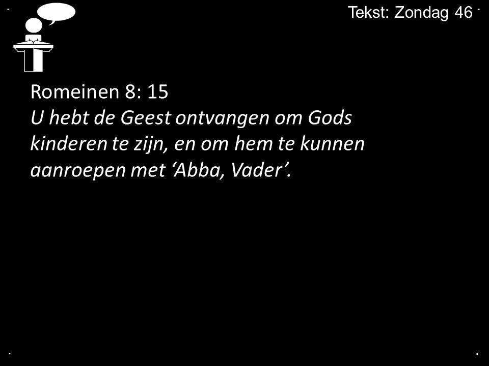 . . Tekst: Zondag 46. Romeinen 8: 15. U hebt de Geest ontvangen om Gods kinderen te zijn, en om hem te kunnen aanroepen met 'Abba, Vader'.