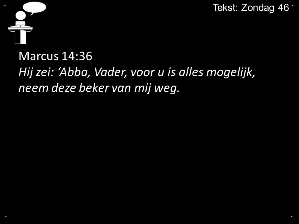 . . Tekst: Zondag 46. Marcus 14:36. Hij zei: 'Abba, Vader, voor u is alles mogelijk, neem deze beker van mij weg.