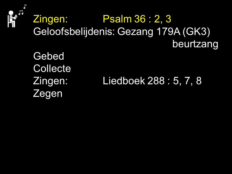Zingen: Psalm 36 : 2, 3 Geloofsbelijdenis: Gezang 179A (GK3) beurtzang. Gebed. Collecte. Zingen: Liedboek 288 : 5, 7, 8.