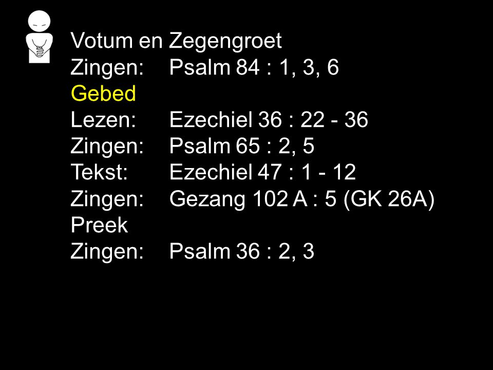 Votum en Zegengroet Zingen: Psalm 84 : 1, 3, 6. Gebed. Lezen: Ezechiel 36 : 22 - 36. Zingen: Psalm 65 : 2, 5.