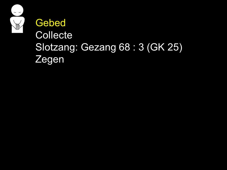 Gebed Collecte Slotzang: Gezang 68 : 3 (GK 25) Zegen