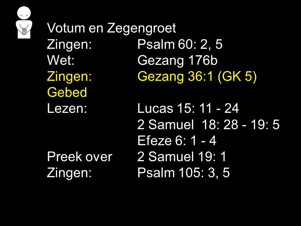 Votum en Zegengroet Zingen: Psalm 60: 2, 5. Wet: Gezang 176b. Zingen: Gezang 36:1 (GK 5) Gebed.