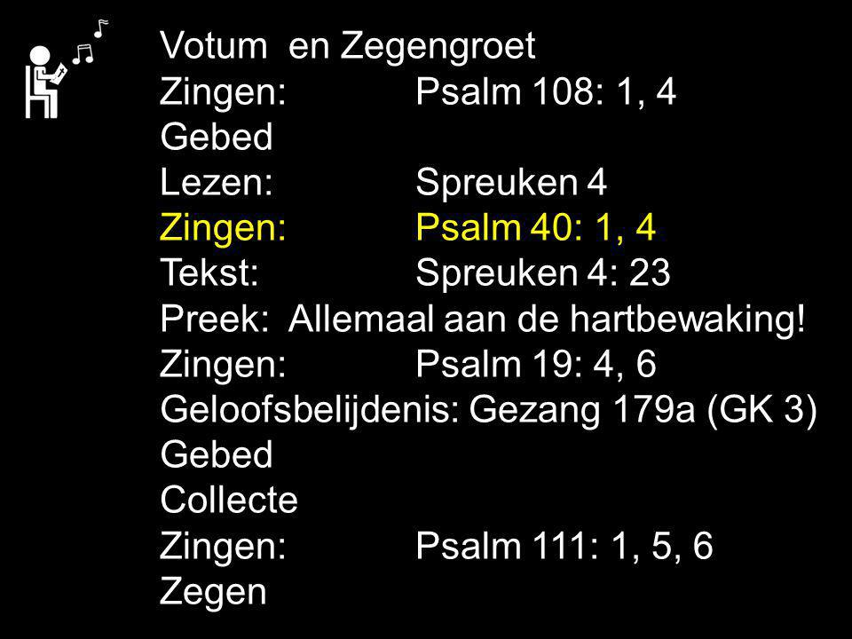 Votum en Zegengroet Zingen: Psalm 108: 1, 4 Gebed Lezen: Spreuken 4 Zingen: Psalm 40: 1, 4 Tekst: Spreuken 4: 23.