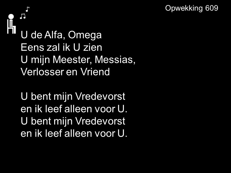 Opwekking 609 U de Alfa, Omega Eens zal ik U zien U mijn Meester, Messias, Verlosser en Vriend U bent mijn Vredevorst en ik leef alleen voor U.
