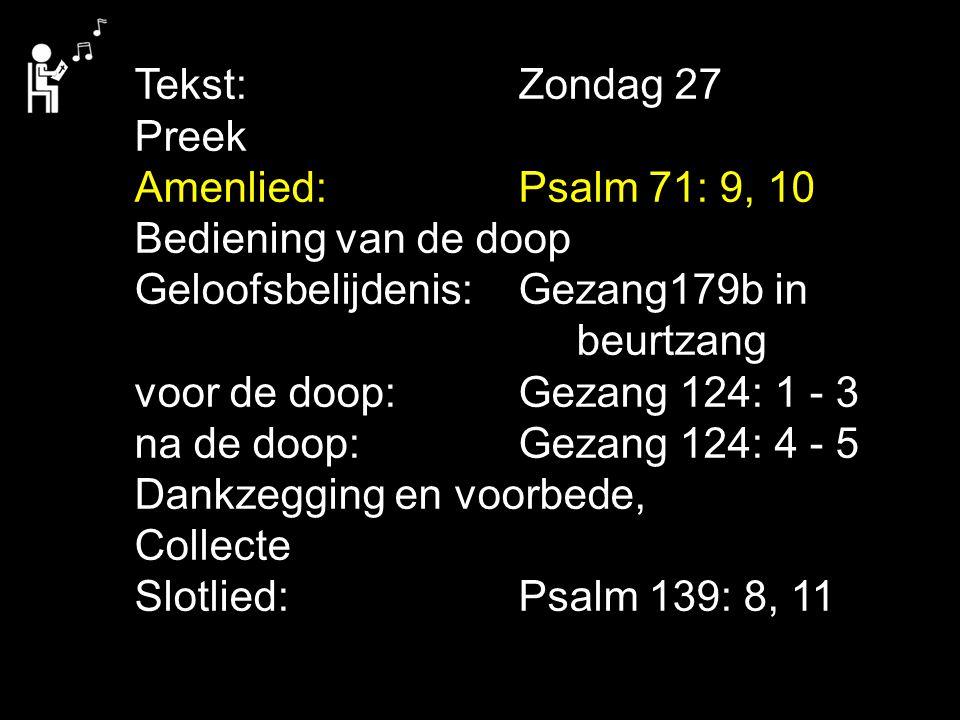 Tekst: Zondag 27 Preek. Amenlied: Psalm 71: 9, 10. Bediening van de doop. Geloofsbelijdenis: Gezang179b in.