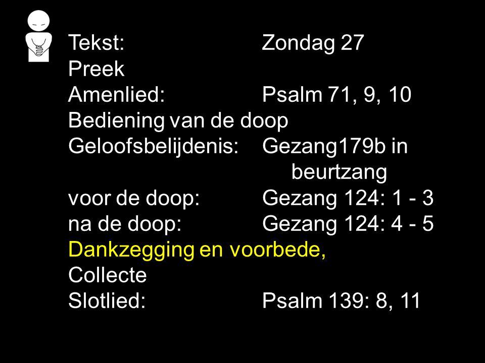 Tekst: Zondag 27 Preek. Amenlied: Psalm 71, 9, 10. Bediening van de doop. Geloofsbelijdenis: Gezang179b in.