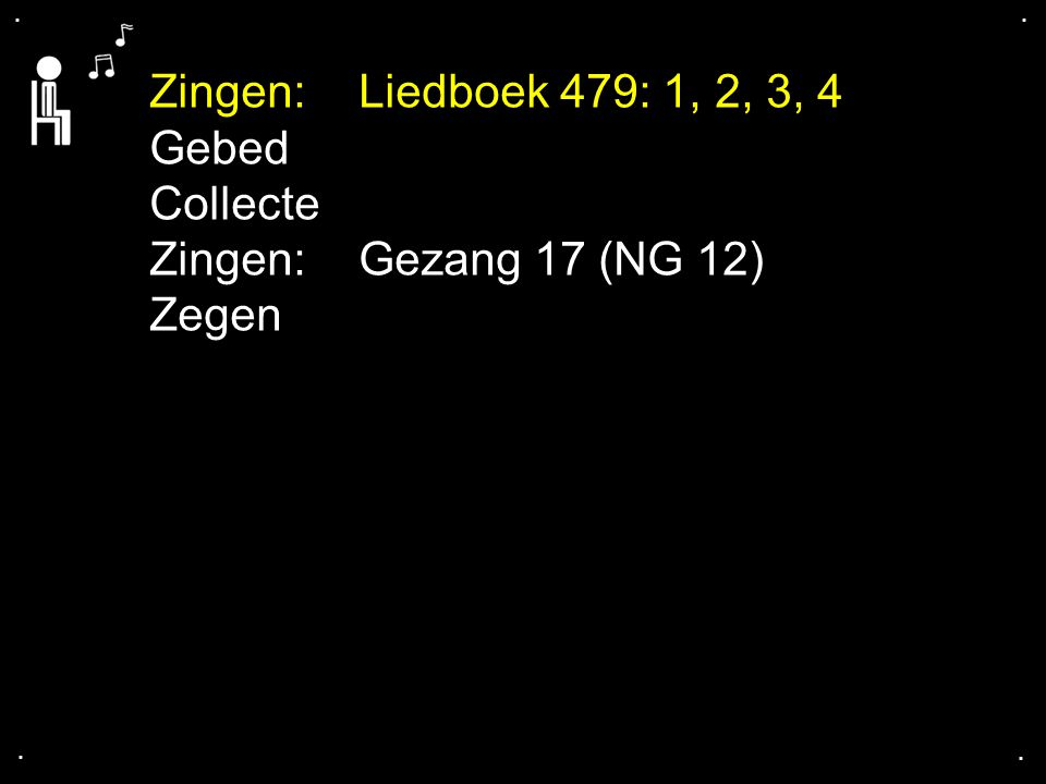 . . Zingen: Liedboek 479: 1, 2, 3, 4 Gebed Collecte Zingen: Gezang 17 (NG 12) Zegen . .