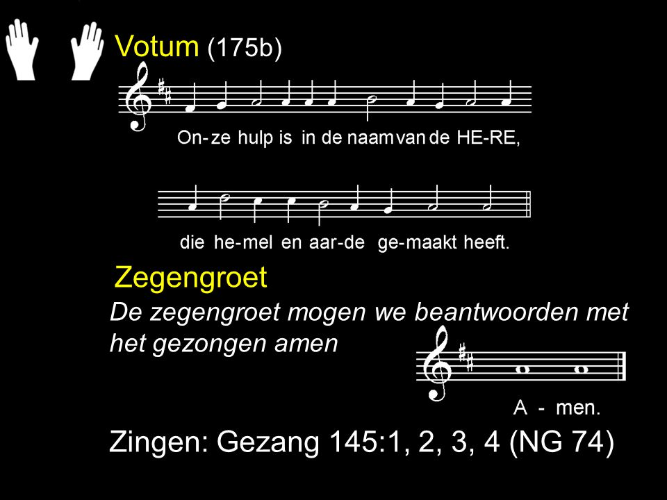 Votum (175b) Zegengroet Zingen: Gezang 145:1, 2, 3, 4 (NG 74)