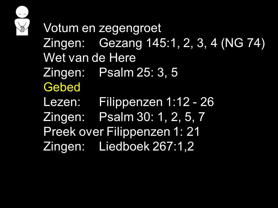 Votum en zegengroet Zingen: Gezang 145:1, 2, 3, 4 (NG 74) Wet van de Here. Zingen: Psalm 25: 3, 5.