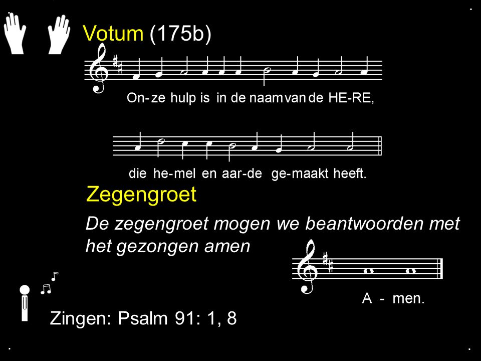 . . Votum (175b) Zegengroet. De zegengroet mogen we beantwoorden met het gezongen amen. Zingen: Psalm 91: 1, 8.