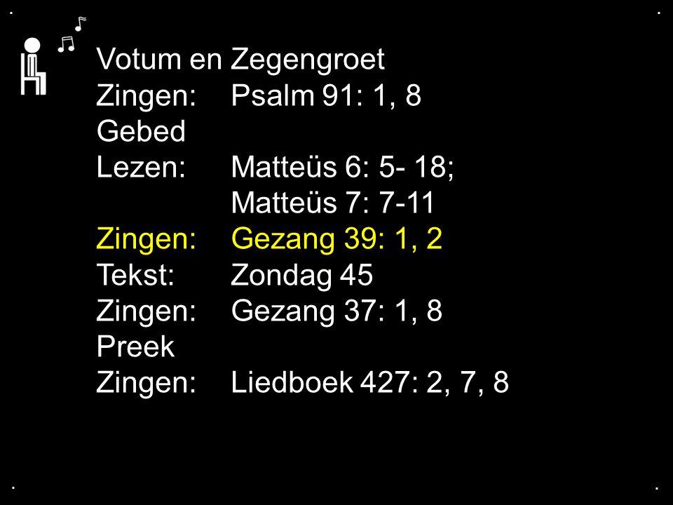 Votum en Zegengroet Zingen: Psalm 91: 1, 8 Gebed