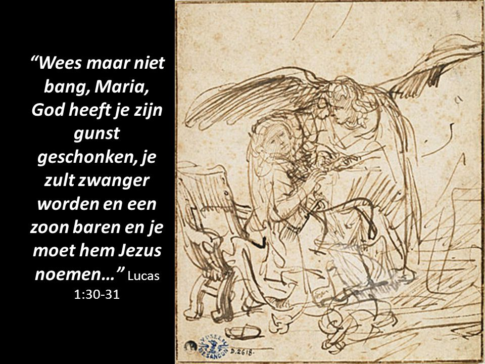 Wees maar niet bang, Maria, God heeft je zijn gunst geschonken, je zult zwanger worden en een zoon baren en je moet hem Jezus noemen… Lucas 1:30-31
