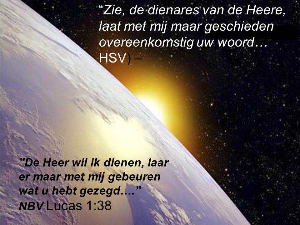 Zie, de dienares van de Heere, laat met mij maar geschieden overeenkomstig uw woord… HSV) –