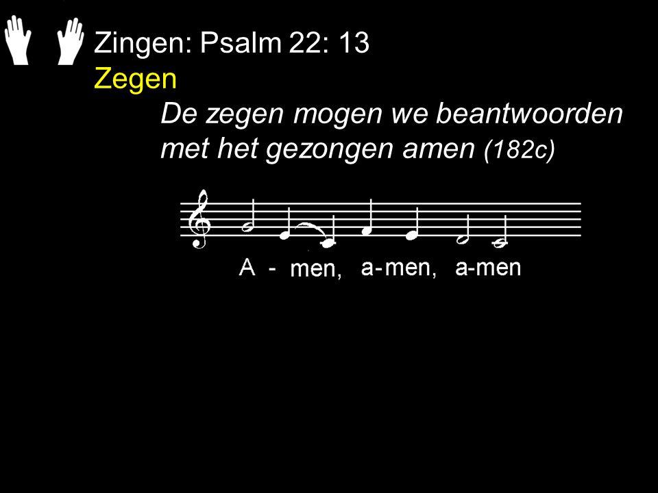 Zingen: Psalm 22: 13 Zegen De zegen mogen we beantwoorden met het gezongen amen (182c)