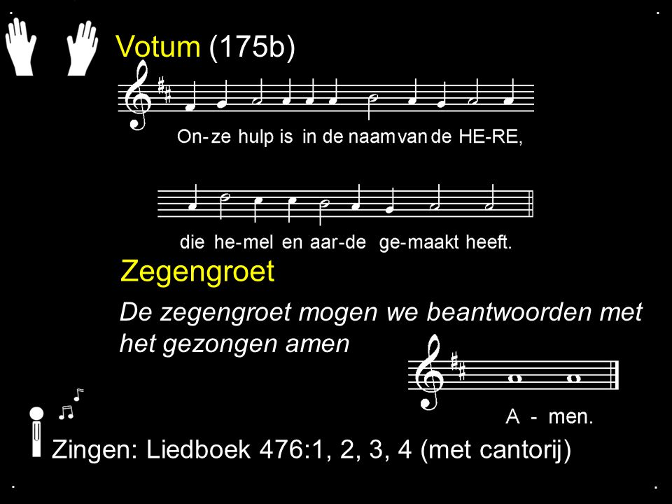 . . Votum (175b) Zegengroet. De zegengroet mogen we beantwoorden met het gezongen amen. Zingen: Liedboek 476:1, 2, 3, 4 (met cantorij)