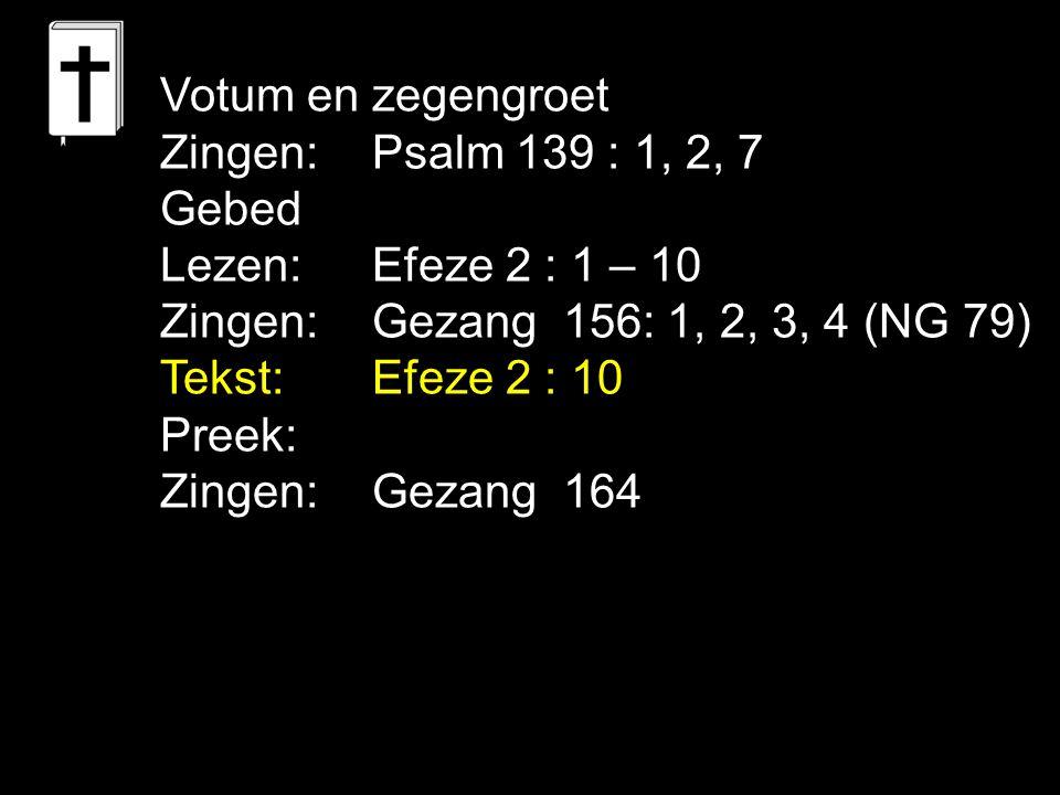 Votum en zegengroet Zingen: Psalm 139 : 1, 2, 7. Gebed. Lezen: Efeze 2 : 1 – 10. Zingen: Gezang 156: 1, 2, 3, 4 (NG 79)