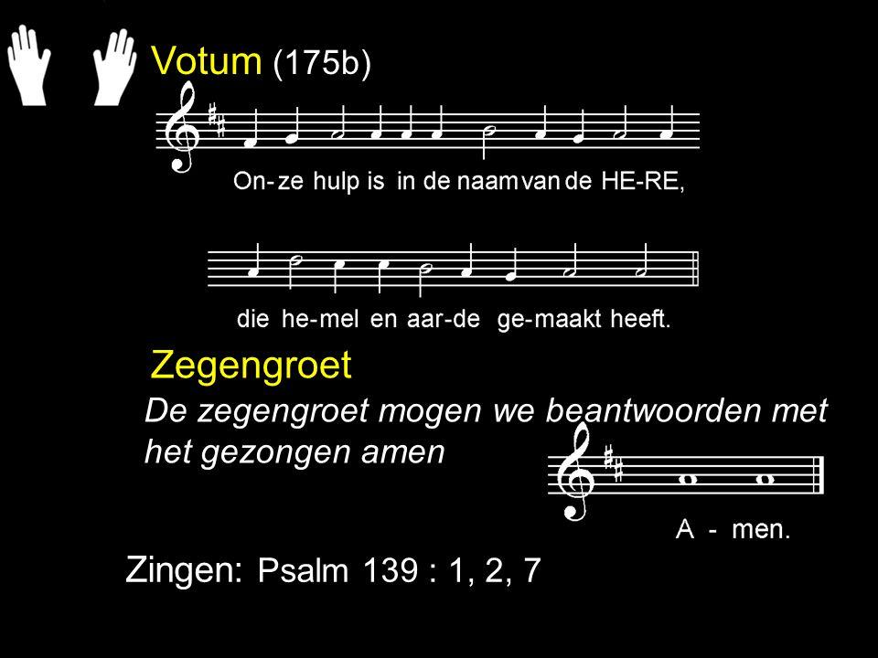 Votum (175b) Zegengroet Zingen: Psalm 139 : 1, 2, 7