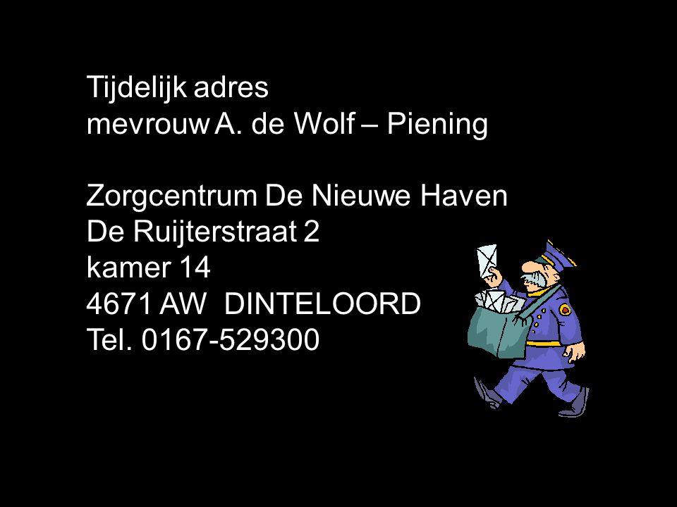 Tijdelijk adres mevrouw A. de Wolf – Piening. Zorgcentrum De Nieuwe Haven. De Ruijterstraat 2. kamer 14.