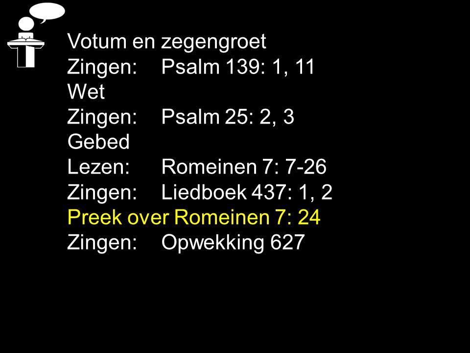 Votum en zegengroet Zingen: Psalm 139: 1, 11. Wet. Zingen: Psalm 25: 2, 3. Gebed. Lezen: Romeinen 7: 7-26.