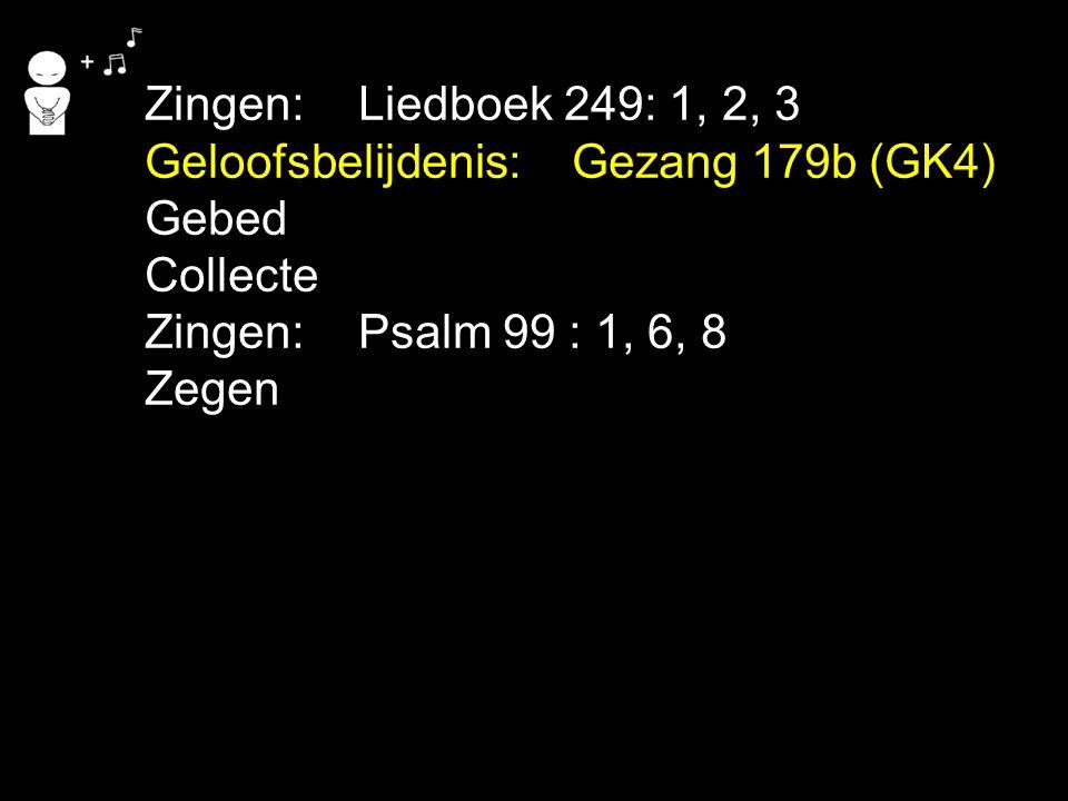 Zingen: Liedboek 249: 1, 2, 3 Geloofsbelijdenis: Gezang 179b (GK4) Gebed. Collecte. Zingen: Psalm 99 : 1, 6, 8.