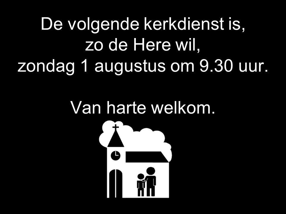 De volgende kerkdienst is, zo de Here wil, zondag 1 augustus om 9
