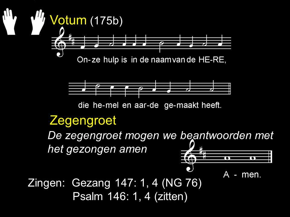 Votum (175b) Zegengroet. De zegengroet mogen we beantwoorden met het gezongen amen. Zingen: Gezang 147: 1, 4 (NG 76)