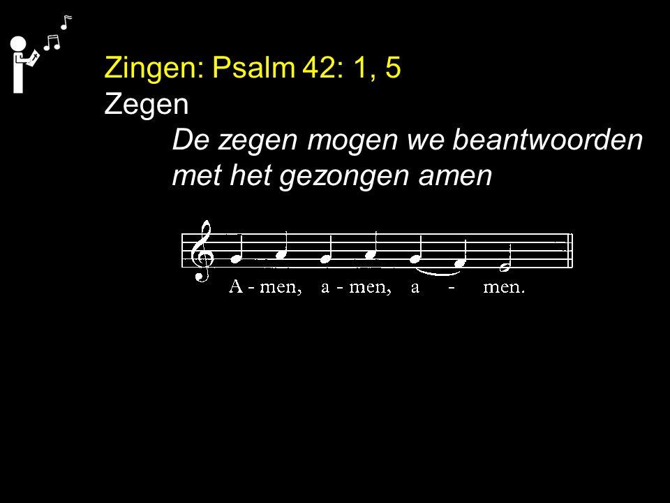 Zingen: Psalm 42: 1, 5 Zegen De zegen mogen we beantwoorden met het gezongen amen