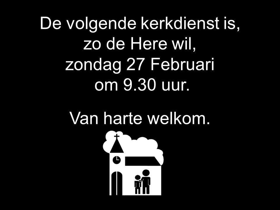 De volgende kerkdienst is, zo de Here wil, zondag 27 Februari om 9