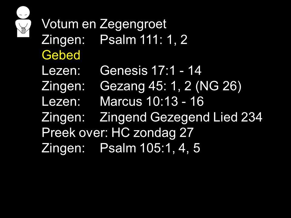Votum en Zegengroet Zingen: Psalm 111: 1, 2. Gebed. Lezen: Genesis 17:1 - 14. Zingen: Gezang 45: 1, 2 (NG 26)