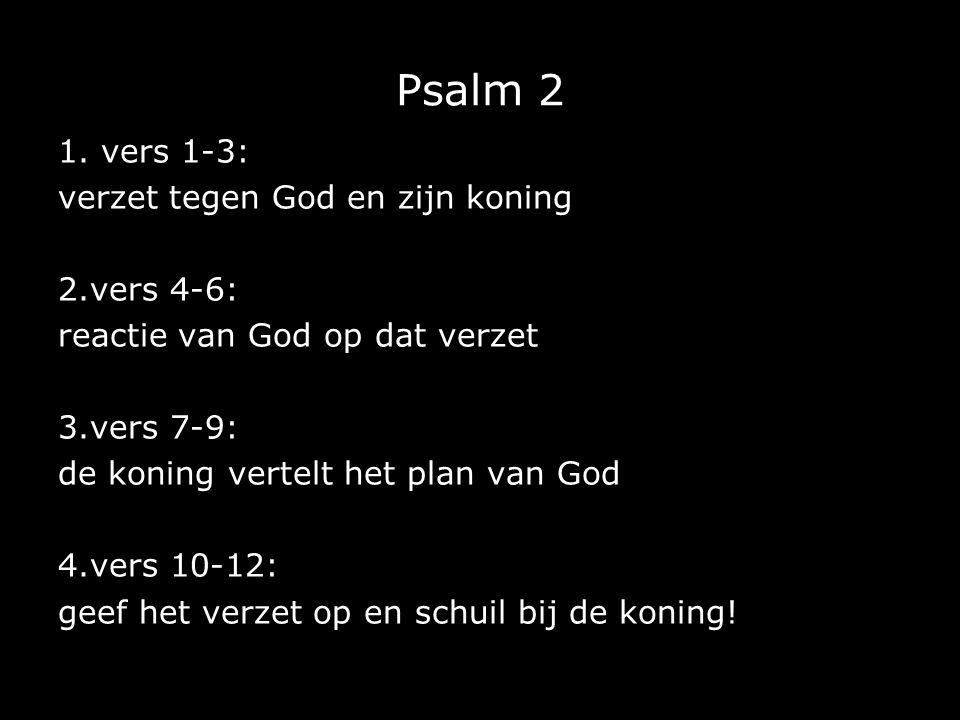 Psalm 2 1. vers 1-3: verzet tegen God en zijn koning 2.vers 4-6: