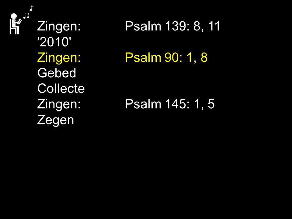 Zingen: Psalm 139: 8, 11 2010 Zingen: Psalm 90: 1, 8. Gebed. Collecte. Zingen: Psalm 145: 1, 5.