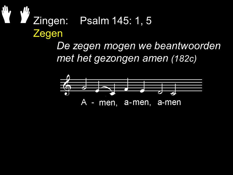 Zingen: Psalm 145: 1, 5 Zegen De zegen mogen we beantwoorden met het gezongen amen (182c)