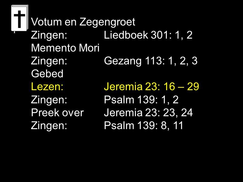 Votum en Zegengroet Zingen: Liedboek 301: 1, 2. Memento Mori. Zingen: Gezang 113: 1, 2, 3. Gebed.