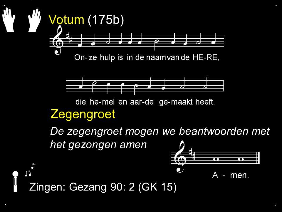 . . Votum (175b) Zegengroet. De zegengroet mogen we beantwoorden met het gezongen amen. Zingen: Gezang 90: 2 (GK 15)