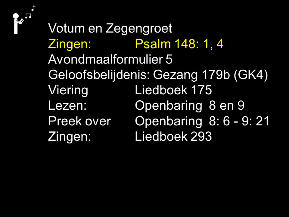 Votum en Zegengroet Zingen: Psalm 148: 1, 4. Avondmaalformulier 5. Geloofsbelijdenis: Gezang 179b (GK4)