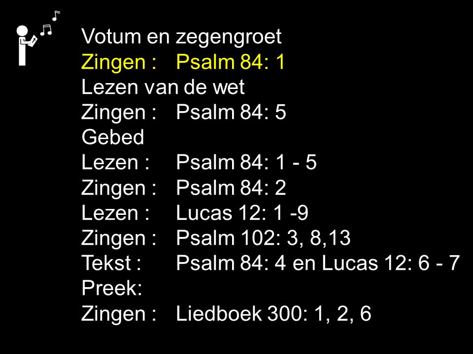 Votum en zegengroet Zingen : Psalm 84: 1. Lezen van de wet. Zingen : Psalm 84: 5. Gebed. Lezen : Psalm 84: 1 - 5.