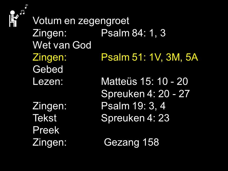 Votum en zegengroet Zingen: Psalm 84: 1, 3 Wet van God. Zingen: Psalm 51: 1V, 3M, 5A. Gebed.