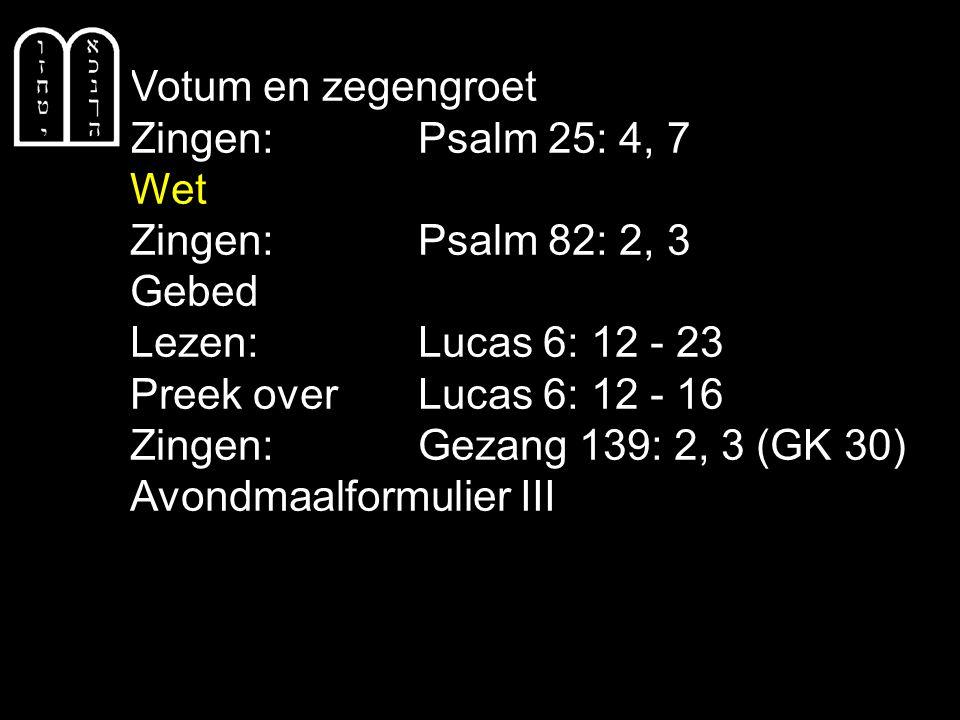 Votum en zegengroet Zingen: Psalm 25: 4, 7. Wet. Zingen: Psalm 82: 2, 3. Gebed. Lezen: Lucas 6: 12 - 23.