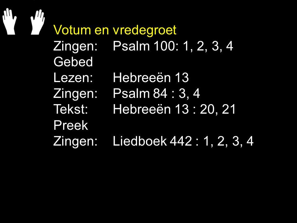 Votum en vredegroet Zingen: Psalm 100: 1, 2, 3, 4. Gebed. Lezen: Hebreeën 13. Zingen: Psalm 84 : 3, 4.