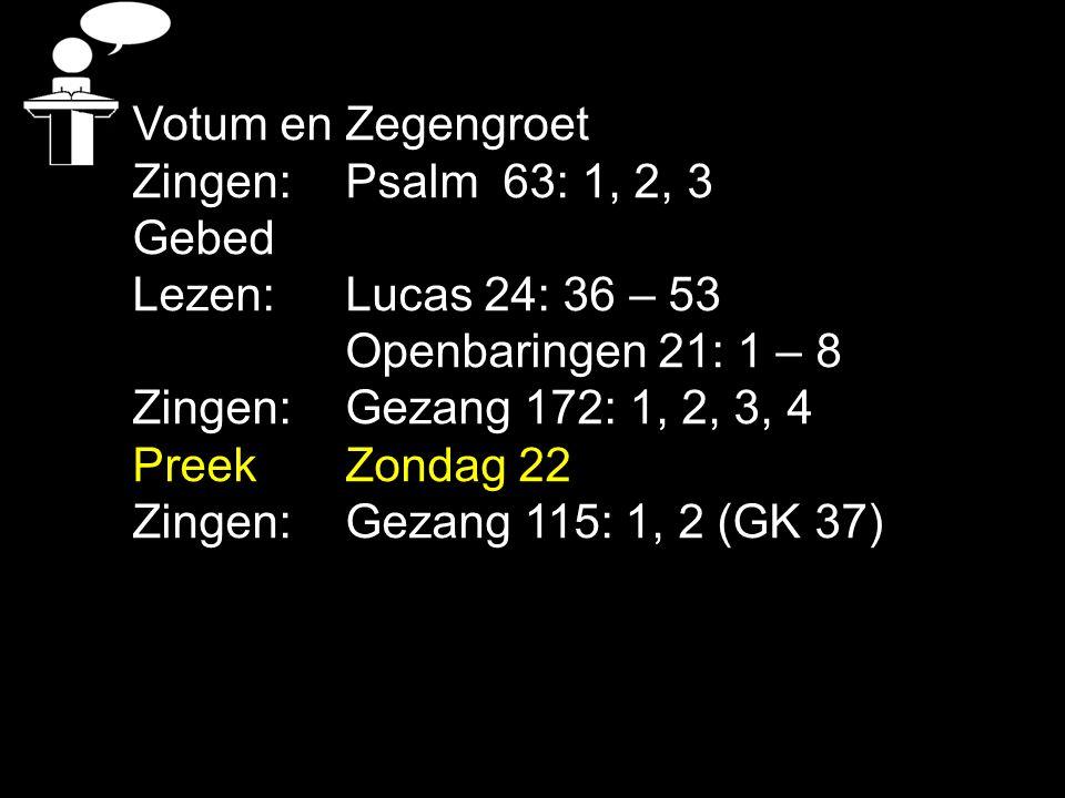Votum en Zegengroet Zingen: Psalm 63: 1, 2, 3. Gebed. Lezen: Lucas 24: 36 – 53. Openbaringen 21: 1 – 8.