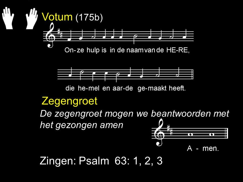 Votum (175b) Zegengroet Zingen: Psalm 63: 1, 2, 3