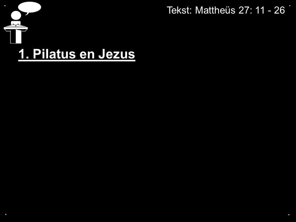 . . Tekst: Mattheüs 27: 11 - 26 1. Pilatus en Jezus . .
